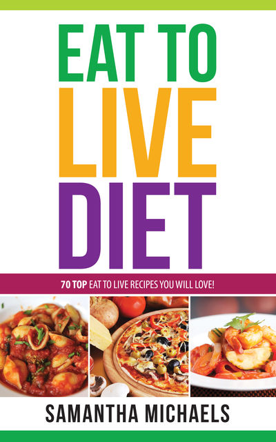 Eat To Live Diet Reloaded : 70 Top Eat To Live Recipes You Will Love !, Samantha Michaels