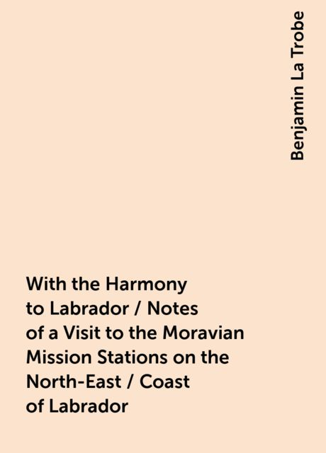 With the Harmony to Labrador / Notes of a Visit to the Moravian Mission Stations on the North-East / Coast of Labrador, Benjamin La Trobe