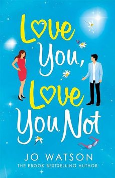 Love You, Love You Not: The hilarious new standalone rom-com from the author of the hit bestseller Love To Hate You, Jo Watson
