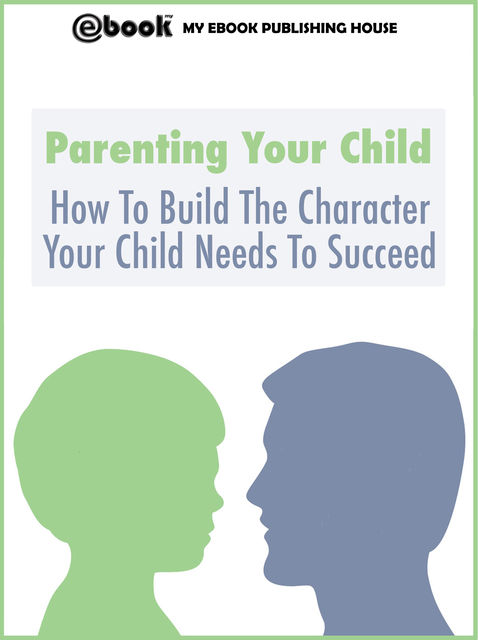 Parenting Your Child: How To Build The Character Your Child Needs To Succeed, My Ebook Publishing House