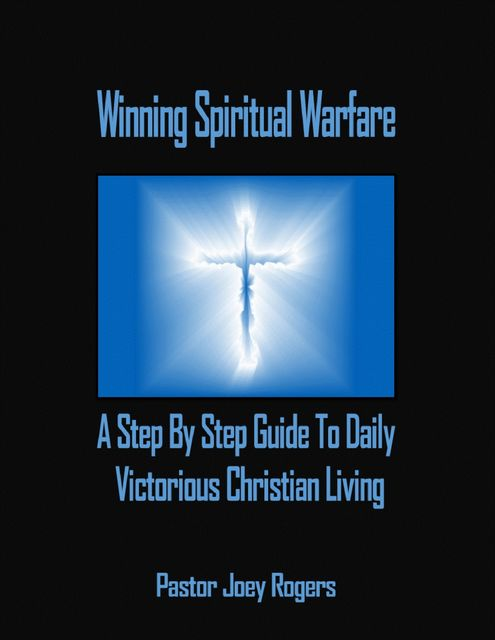 Winning Spiritual Warfare: A Step By Step Guide to Daily Victorious Christian Living, Pastor Joey Rogers