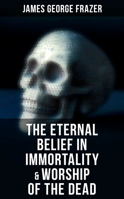 The Eternal Belief in Immortality & Worship of the Dead, James George Frazer