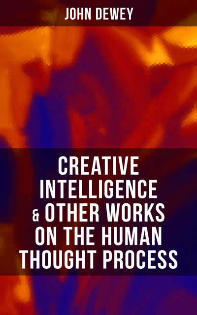 CREATIVE INTELLIGENCE & Other Works on the Human Thought Process, John Dewey