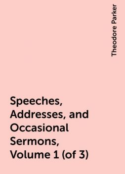 Speeches, Addresses, and Occasional Sermons, Volume 1 (of 3), Theodore Parker
