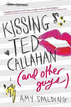 Kissing Ted Callahan (and Other Guys), Amy Spalding