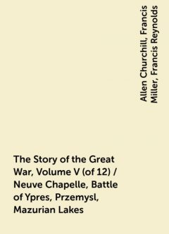 The Story of the Great War, Volume V (of 12) / Neuve Chapelle, Battle of Ypres, Przemysl, Mazurian Lakes, Allen Churchill, Francis Miller, Francis Reynolds