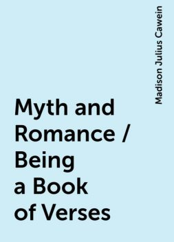 Myth and Romance / Being a Book of Verses, Madison Julius Cawein