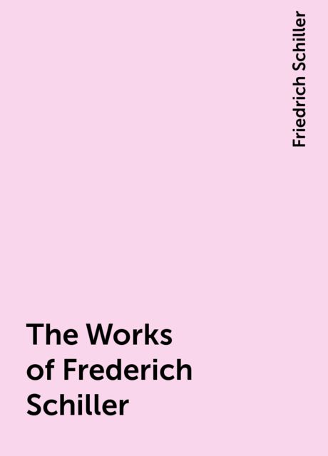 The Works of Frederich Schiller, Friedrich Schiller