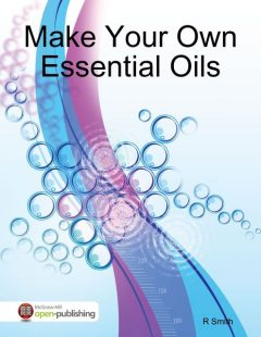 Make Your Own Essential Oils, R Smith