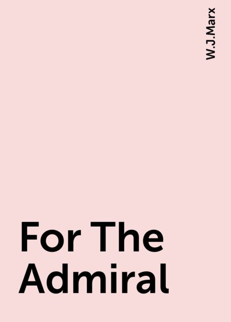 For The Admiral, W.J.Marx