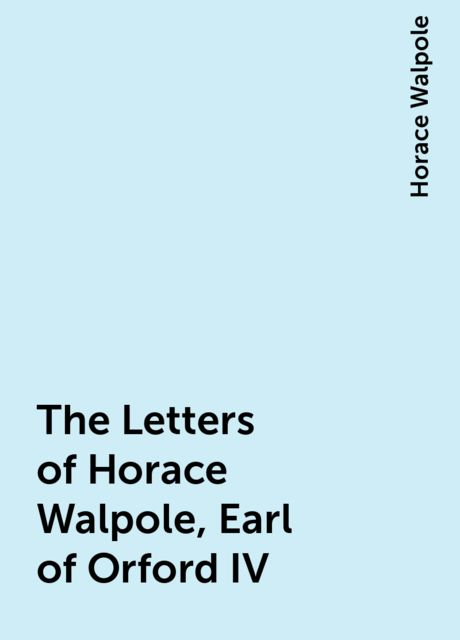 The Letters of Horace Walpole, Earl of Orford IV, Horace Walpole