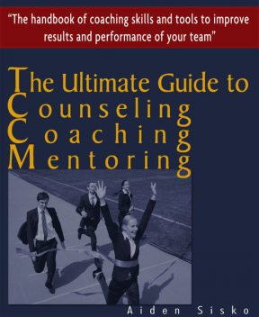The Ultimate Guide to Counselling,Coaching and Mentoring – The Handbook of Coaching Skills and Tools to Improve Results and Performance Of your Team!, Aiden Sisko