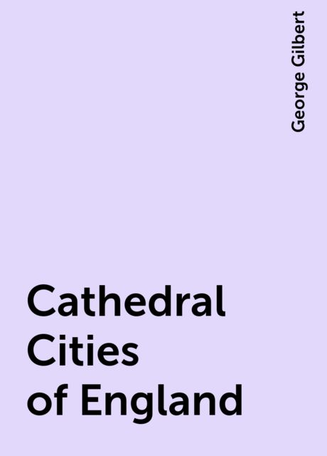 Cathedral Cities of England, George Gilbert