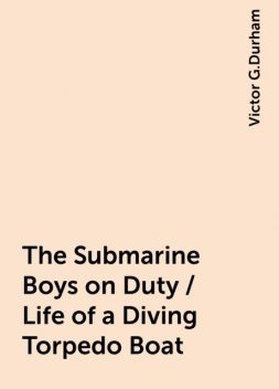 The Submarine Boys on Duty / Life of a Diving Torpedo Boat, Victor G.Durham