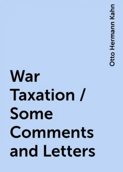 War Taxation / Some Comments and Letters, Otto Hermann Kahn