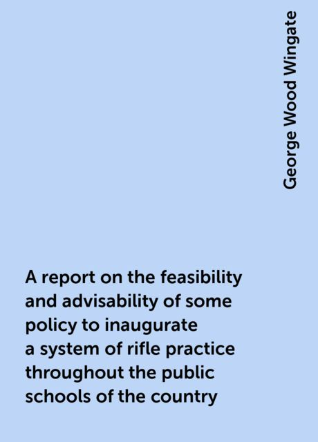 A report on the feasibility and advisability of some policy to inaugurate a system of rifle practice throughout the public schools of the country, George Wood Wingate