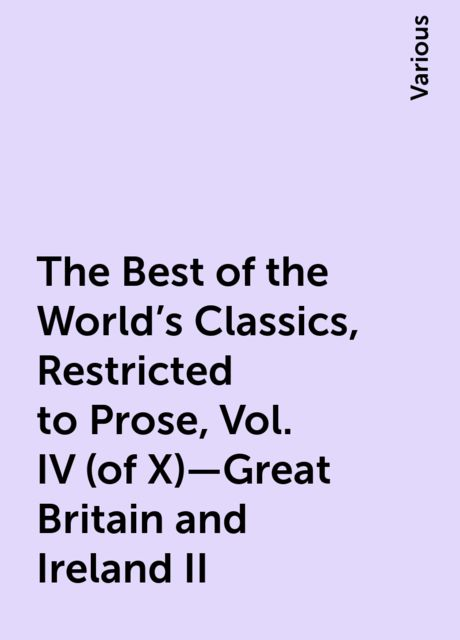 The Best of the World's Classics, Restricted to Prose, Vol. IV (of X)—Great Britain and Ireland II, Various