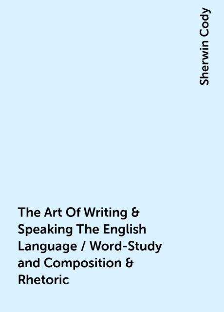 The Art Of Writing & Speaking The English Language / Word-Study and Composition & Rhetoric, Sherwin Cody