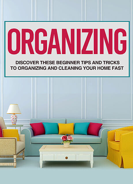 Organizing: Discover These Beginner Tips And Tricks To Organizing And Cleaning Your Home Fast, Old Natural Ways