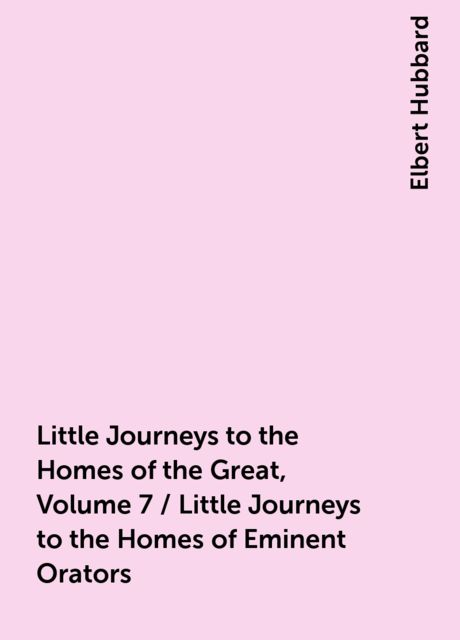 Little Journeys to the Homes of the Great, Volume 7 / Little Journeys to the Homes of Eminent Orators, Elbert Hubbard