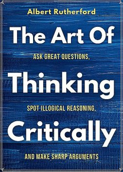 The Art of Thinking Critically, Albert Rutherford