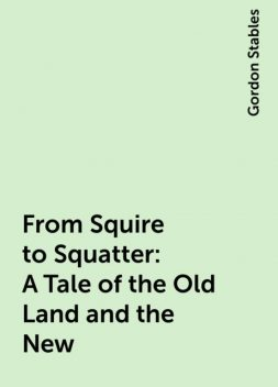 From Squire to Squatter: A Tale of the Old Land and the New, Gordon Stables
