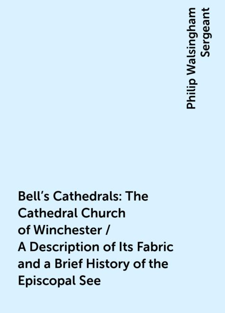 Bell's Cathedrals: The Cathedral Church of Winchester / A Description of Its Fabric and a Brief History of the Episcopal See, Philip Walsingham Sergeant