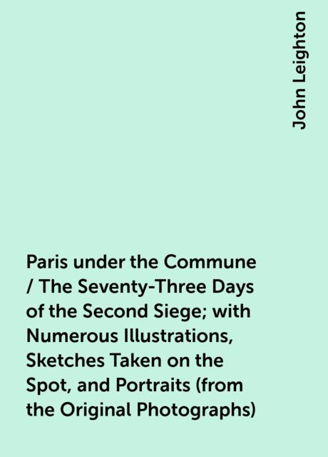 Paris under the Commune / The Seventy-Three Days of the Second Siege; with Numerous Illustrations, Sketches Taken on the Spot, and Portraits (from the Original Photographs), John Leighton