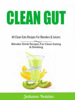 Clean Gut: 49 Clean Eats Recipes For Blenders & Juicers, Juliana Baldec