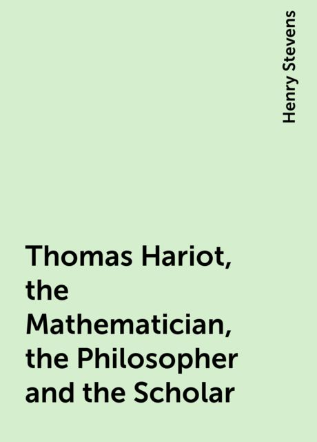 Thomas Hariot, the Mathematician, the Philosopher and the Scholar, Henry Stevens