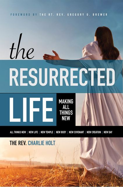 The Resurrected Life: Making All Things New, Charlie Holt