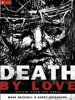 Death by Love: Letters From the Cross, Mark Driscoll, Gerry Breshears