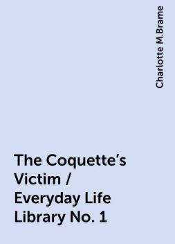The Coquette's Victim / Everyday Life Library No. 1, Charlotte M.Brame