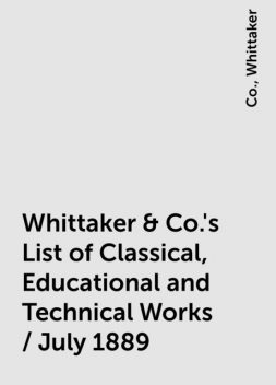 Whittaker & Co.'s List of Classical, Educational and Technical Works / July 1889, Co., Whittaker