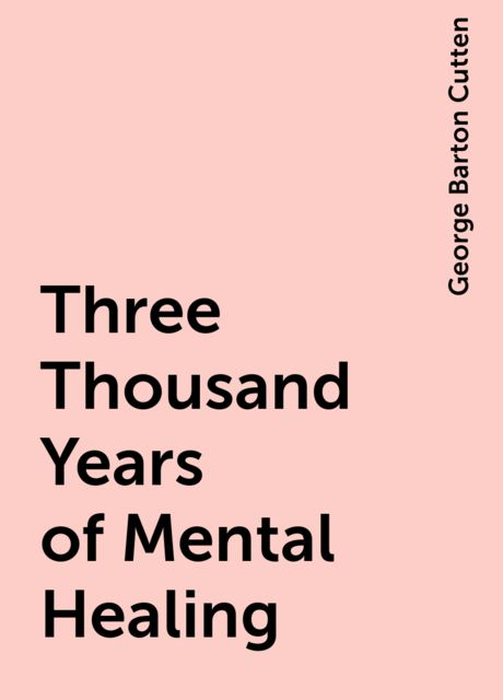 Three Thousand Years of Mental Healing, George Barton Cutten