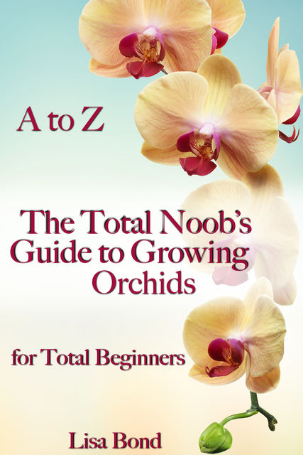A to Z The Total Noob's Guide to Growing Orchids for Total Beginners, Lisa Bond