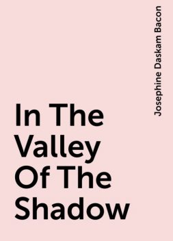 In The Valley Of The Shadow, Josephine Daskam Bacon