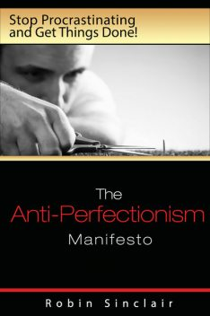 The Anti-Perfectionism Manifesto : Stop Procrastinating and Get Things Done!, Robin Snclair