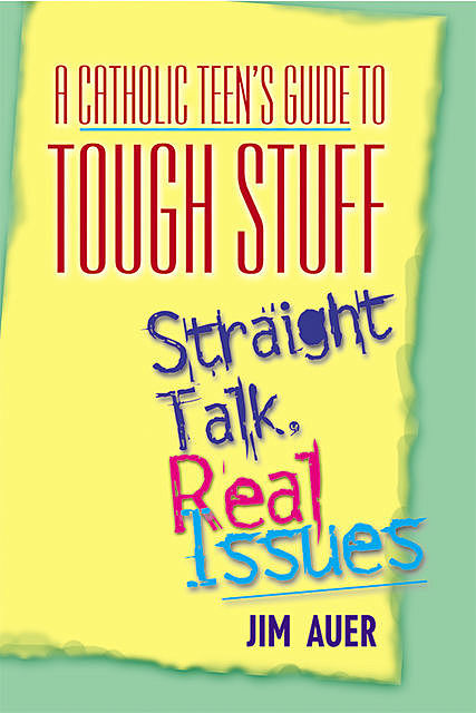 A Catholic Teen's Guide to Tough Stuff, Jim Auer
