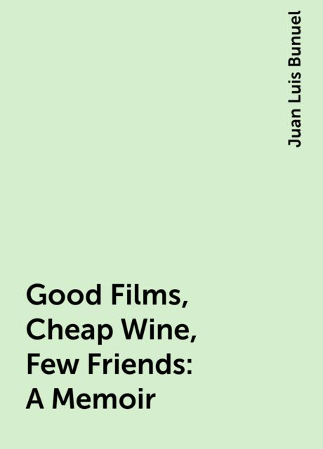 Good Films, Cheap Wine, Few Friends: A Memoir, Juan Luis Bunuel