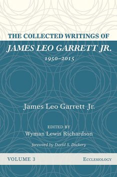 The Collected Writings of James Leo Garrett Jr., 1950–2015: Volume Three, James Leo Garrett