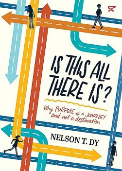 Is This All There Is? Why Purpose Is a Journey and Not a Destination, Nelson T. Dy