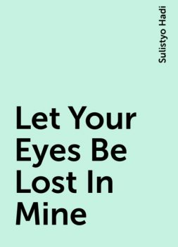 Let Your Eyes Be Lost In Mine, Sulistyo Hadi