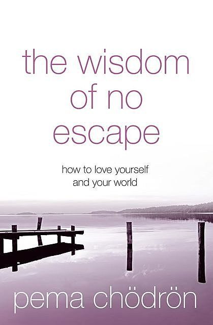 The Wisdom of No Escape: How to Love Yourself and Your World, Pema Chödrön