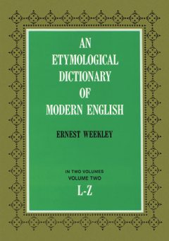 An Etymological Dictionary of Modern English, Vol. 2, Ernest Weekley