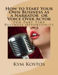 How to Start Your Own Business as a Narrator or Voice Over Actor: Fun Part Time Business, Kym Kostos