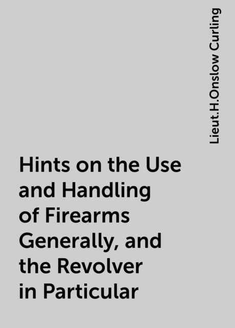 Hints on the Use and Handling of Firearms Generally, and the Revolver in Particular, Lieut.H.Onslow Curling
