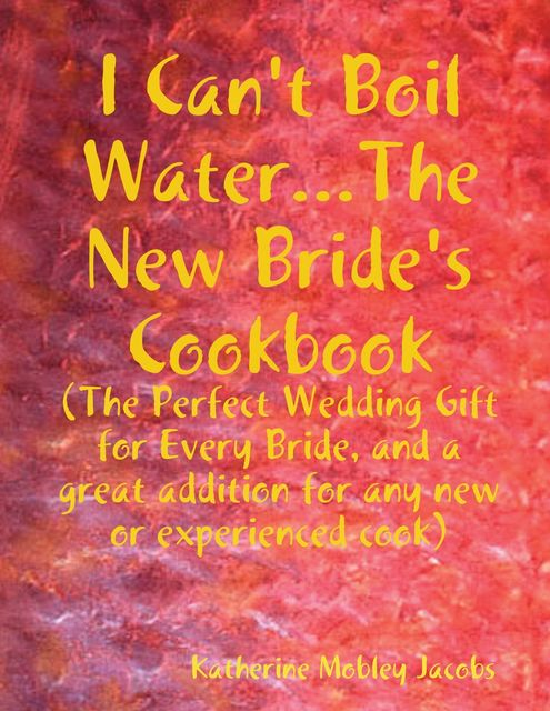 I Can't Boil Waterthe New Bride's Cookbook: The Perfect Wedding Gift for Every Bride and a Great Addition for Any new or Experienced Cook, Katherine Mobley Jacobs