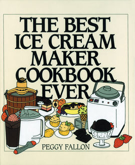 The Best Ice Cream Maker Cookbook Ever, John Boswell