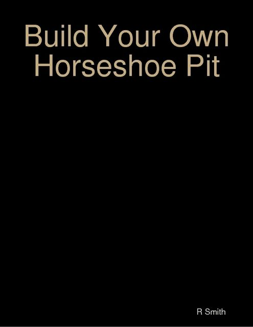 Build Your Own Horseshoe Pit, R Smith